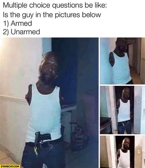 Multiple choice questions be like: is this guy armed or